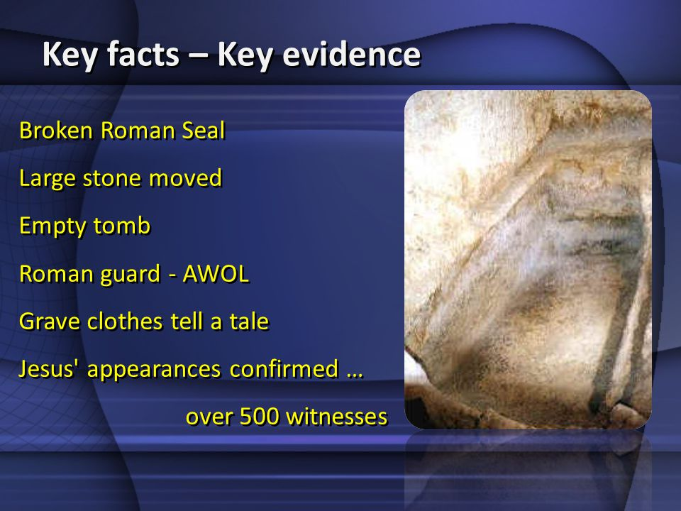 Key facts – Key evidence Broken Roman Seal Large stone moved Empty tomb Roman guard - AWOL Grave clothes tell a tale Jesus' appearances confirmed … ov