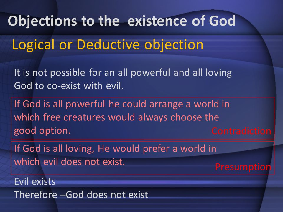 Objections to the existence of God It is not possible for an all powerful and all loving God to co-exist with evil. If God is all powerful he could ar