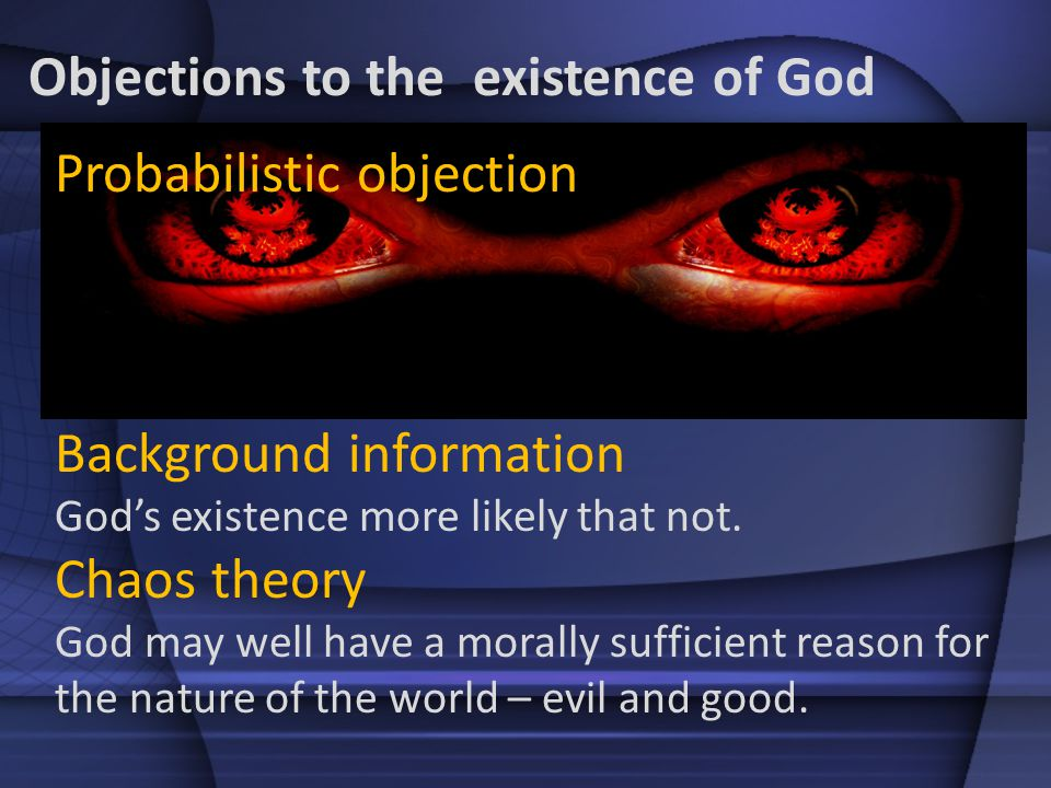 Probabilistic objection Background information Gods existence more likely that not. Chaos theory God may well have a morally sufficient reason for the