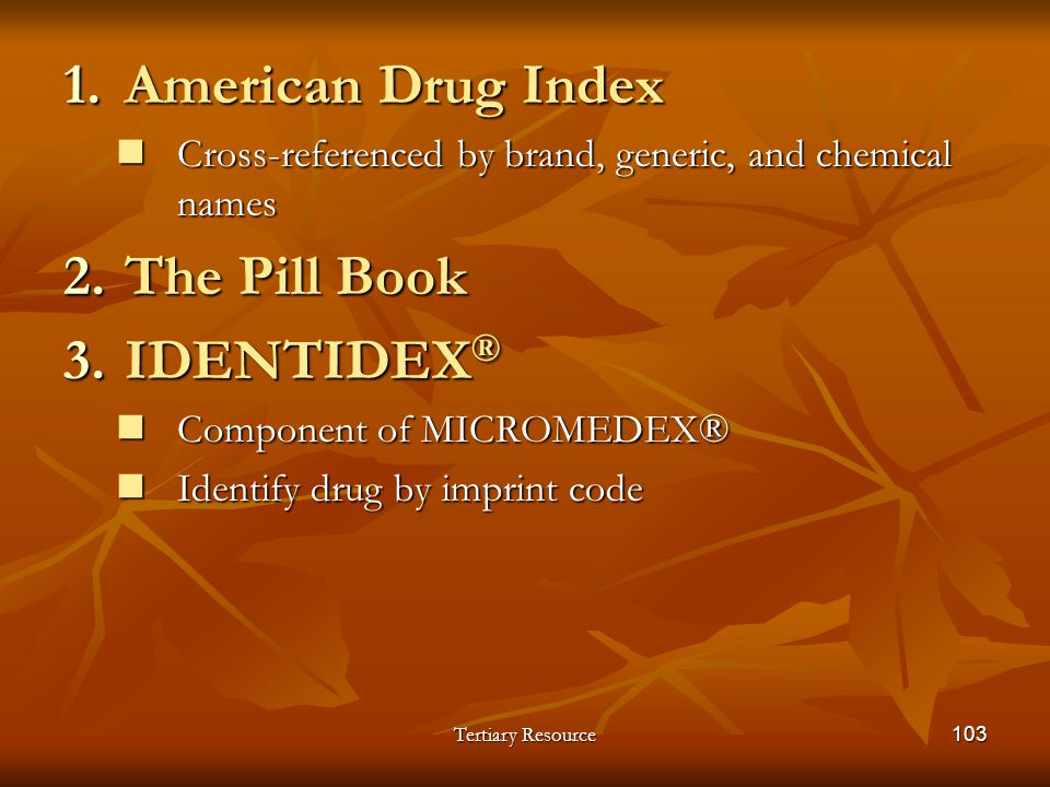 Tertiary Resource103 1.American Drug Index Cross-referenced by brand, generic, and chemical names Cross-referenced by brand, generic, and chemical nam