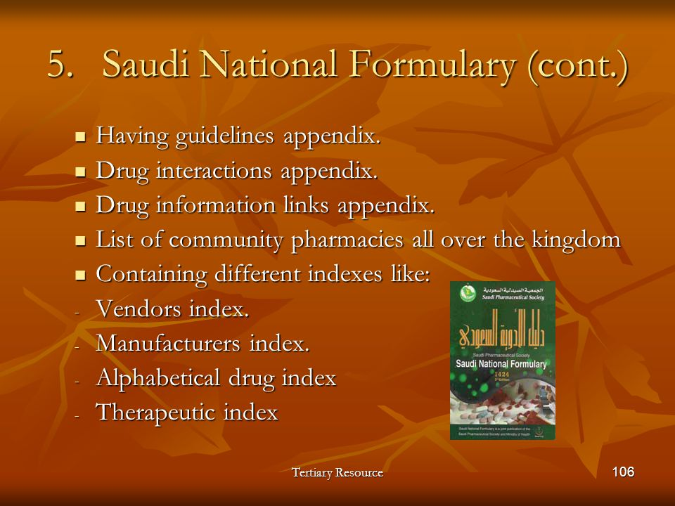 Tertiary Resource106 5.Saudi National Formulary (cont.) Having guidelines appendix. Having guidelines appendix. Drug interactions appendix. Drug inter