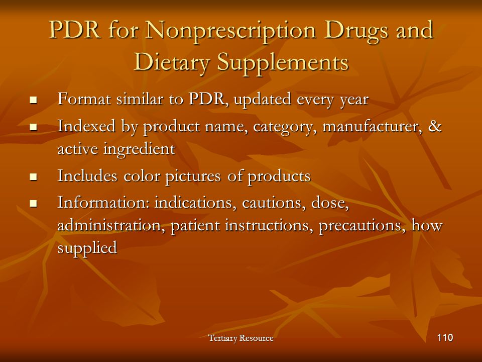 Tertiary Resource110 PDR for Nonprescription Drugs and Dietary Supplements Format similar to PDR, updated every year Format similar to PDR, updated ev