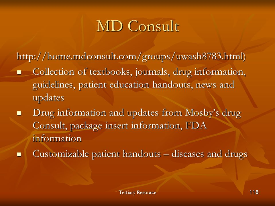 Tertiary Resource118 MD Consult http://home.mdconsult.com/groups/uwash8783.html) Collection of textbooks, journals, drug information, guidelines, pati
