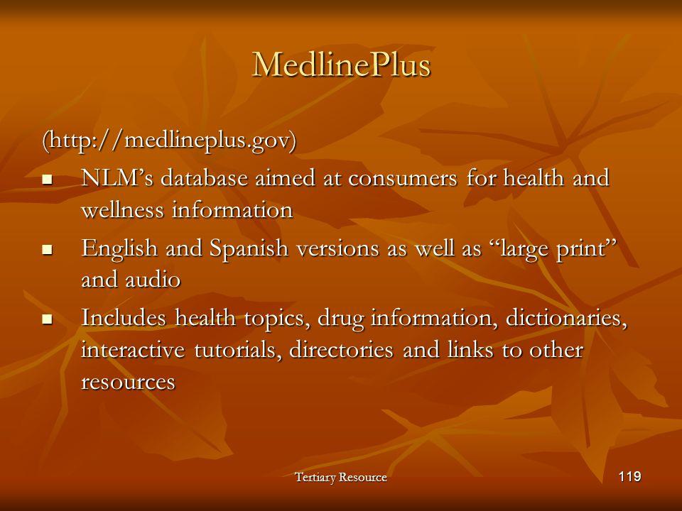 Tertiary Resource119 MedlinePlus (http://medlineplus.gov) NLMs database aimed at consumers for health and wellness information NLMs database aimed at