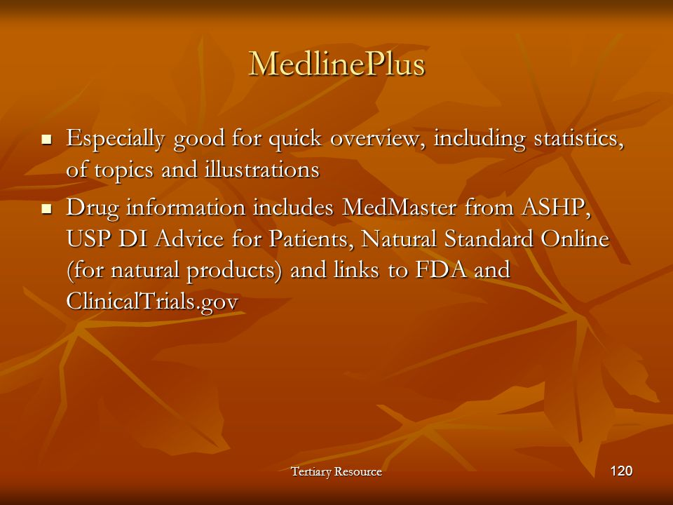 Tertiary Resource120 MedlinePlus Especially good for quick overview, including statistics, of topics and illustrations Especially good for quick overv