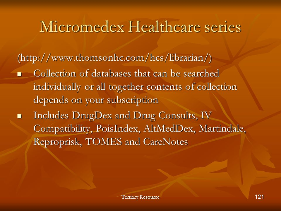 Tertiary Resource121 Micromedex Healthcare series (http://www.thomsonhc.com/hcs/librarian/) Collection of databases that can be searched individually