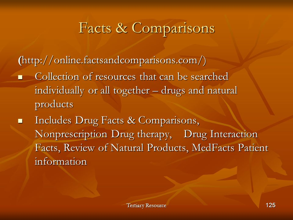 Tertiary Resource125 Facts & Comparisons (http://online.factsandcomparisons.com/) Collection of resources that can be searched individually or all tog
