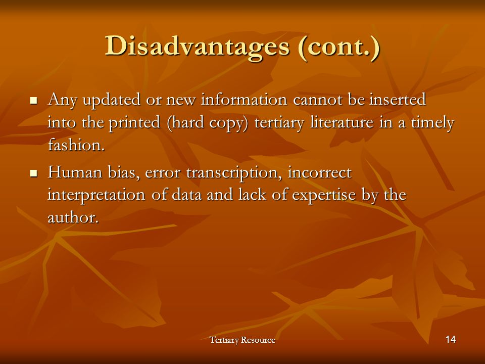 Tertiary Resource14 Disadvantages (cont.) Any updated or new information cannot be inserted into the printed (hard copy) tertiary literature in a time