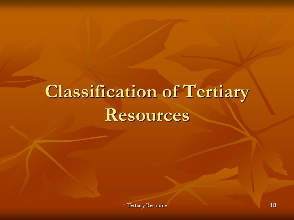 Tertiary Resource18 Classification of Tertiary Resources