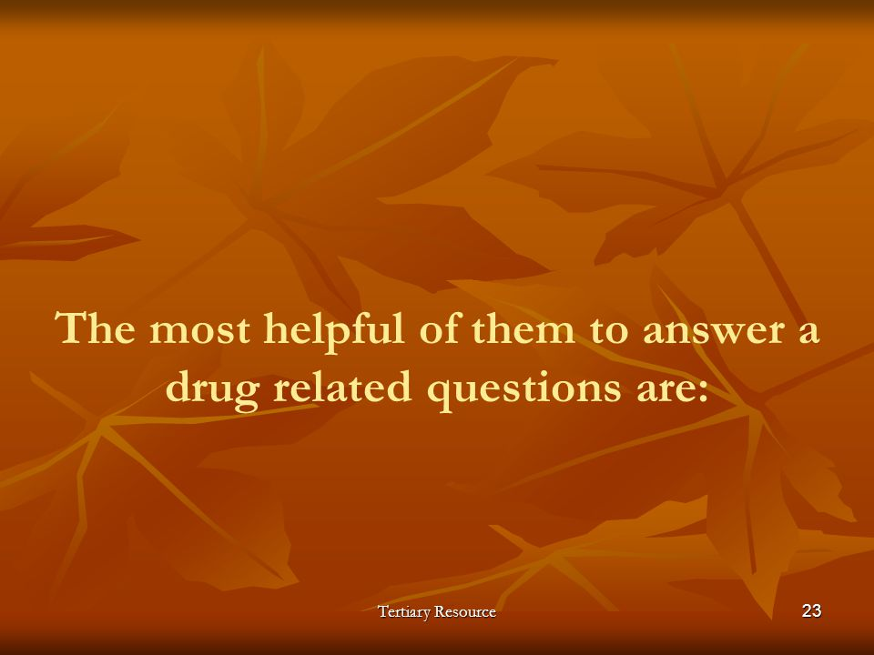 Tertiary Resource23 The most helpful of them to answer a drug related questions are: