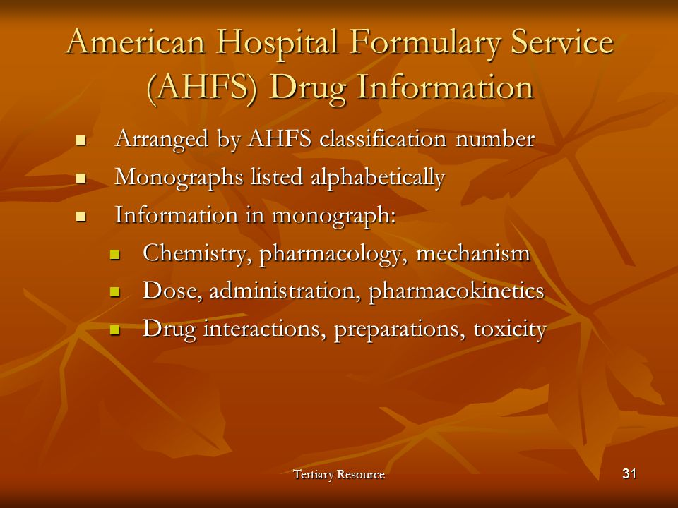 Tertiary Resource31 American Hospital Formulary Service (AHFS) Drug Information Arranged by AHFS classification number Arranged by AHFS classification