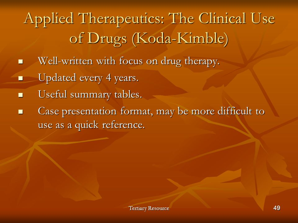 Tertiary Resource49 Applied Therapeutics: The Clinical Use of Drugs (Koda-Kimble) Well-written with focus on drug therapy. Well-written with focus on