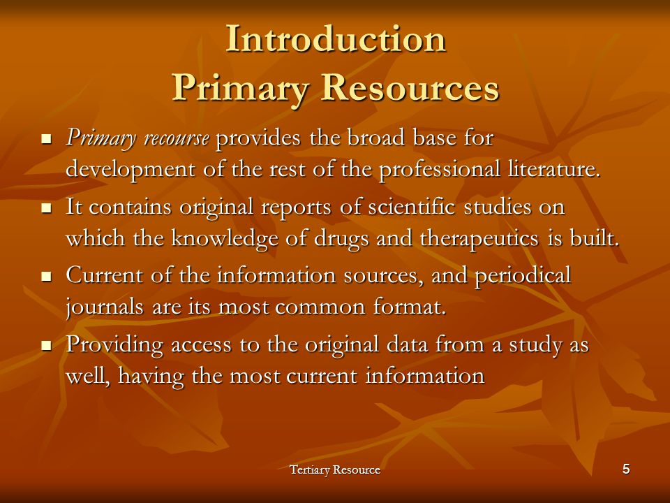 Tertiary Resource5 Introduction Primary Resources Primary recourse provides the broad base for development of the rest of the professional literature.