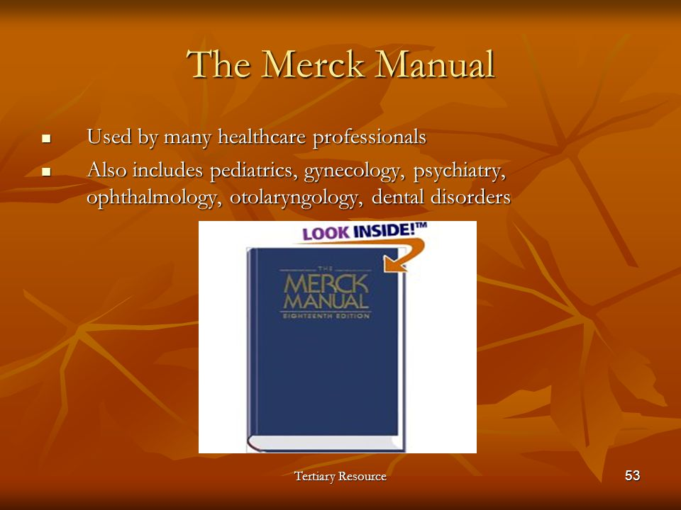 Tertiary Resource53 The Merck Manual Used by many healthcare professionals Used by many healthcare professionals Also includes pediatrics, gynecology,