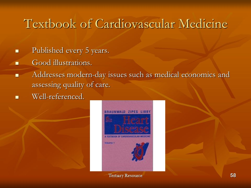 Tertiary Resource58 Textbook of Cardiovascular Medicine Published every 5 years. Published every 5 years. Good illustrations. Good illustrations. Addr