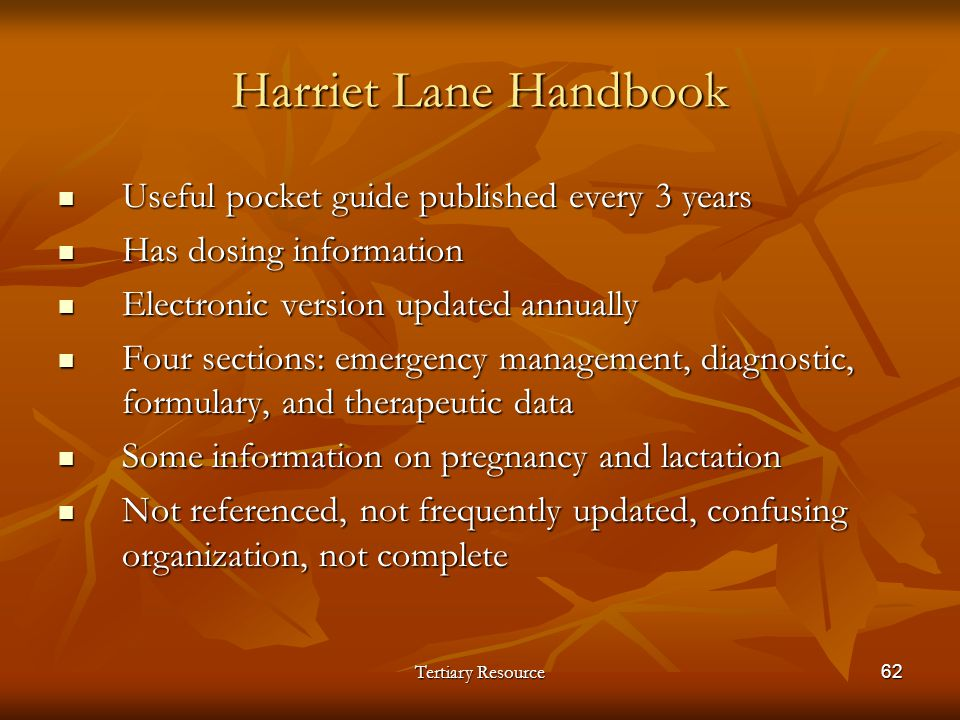 Tertiary Resource62 Harriet Lane Handbook Useful pocket guide published every 3 years Useful pocket guide published every 3 years Has dosing informati