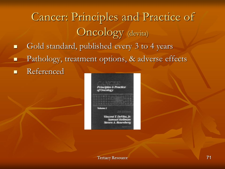 Tertiary Resource71 Cancer: Principles and Practice of Oncology (devita) Gold standard, published every 3 to 4 years Gold standard, published every 3