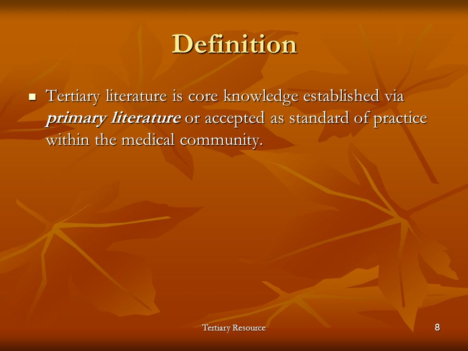 Tertiary Resource8 Definition Tertiary literature is core knowledge established via primary literature or accepted as standard of practice within the
