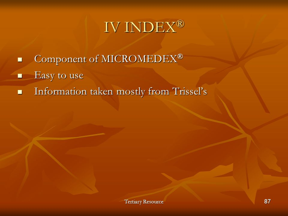 Tertiary Resource87 IV INDEX ® Component of MICROMEDEX ® Component of MICROMEDEX ® Easy to use Easy to use Information taken mostly from Trissels Info