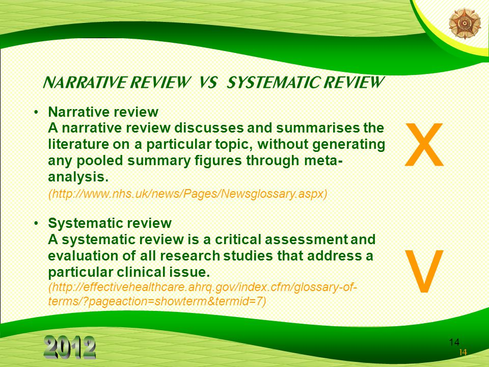 14 x v NARRATIVE REVIEW VS SYSTEMATIC REVIEW Narrative review A narrative review discusses and summarises the literature on a particular topic, without generating any pooled summary figures through meta- analysis.