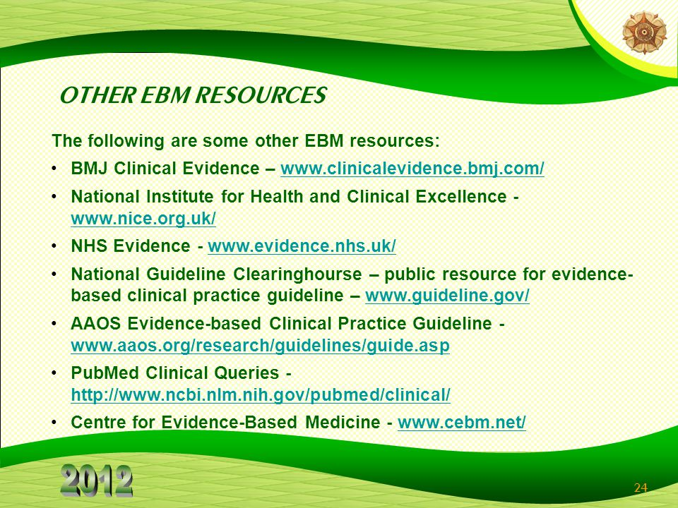 24 OTHER EBM RESOURCES The following are some other EBM resources: BMJ Clinical Evidence – www.clinicalevidence.bmj.com/www.clinicalevidence.bmj.com/ National Institute for Health and Clinical Excellence - www.nice.org.uk/ www.nice.org.uk/ NHS Evidence - www.evidence.nhs.uk/www.evidence.nhs.uk/ National Guideline Clearinghourse – public resource for evidence- based clinical practice guideline – www.guideline.gov/www.guideline.gov/ AAOS Evidence-based Clinical Practice Guideline - www.aaos.org/research/guidelines/guide.asp www.aaos.org/research/guidelines/guide.asp PubMed Clinical Queries - http://www.ncbi.nlm.nih.gov/pubmed/clinical/ http://www.ncbi.nlm.nih.gov/pubmed/clinical/ Centre for Evidence-Based Medicine - www.cebm.net/www.cebm.net/