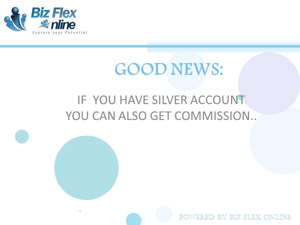 MonthLeft New SalesRight New Sales Biz Flex Commission Biz Flex Commission Every Step Calculated Income In US$ 122US$ 2 244US$ 4US$ 6 388US$ 8US$ 14 416 US$ 16US$ 30 532 US$ 32US$ 62 664 US$ 64US$ 126 7128 US$ 128US$ 254 8256 US$ 256US$ 510 9512 US$ 512US$ 1022 101024 US$ 1024US$ 2046 10 MONTHS PROJECTION IN GOLDEN ACCOUNT (ONLY SILVER ACCOUNTS) Powered By Biz Flex Online
