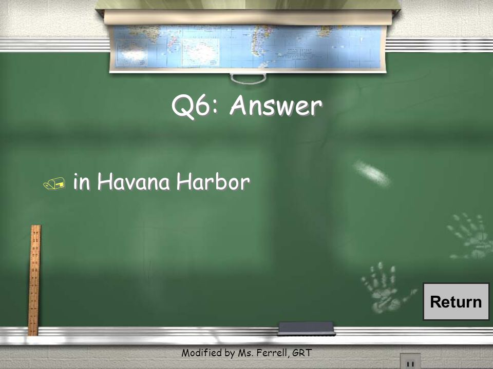 Q6: Where did the Maine explode? / in Spain / in Pearl Harbor / in the Panama Canal / in Havana Harbor / in Spain / in Pearl Harbor / in the Panama Ca