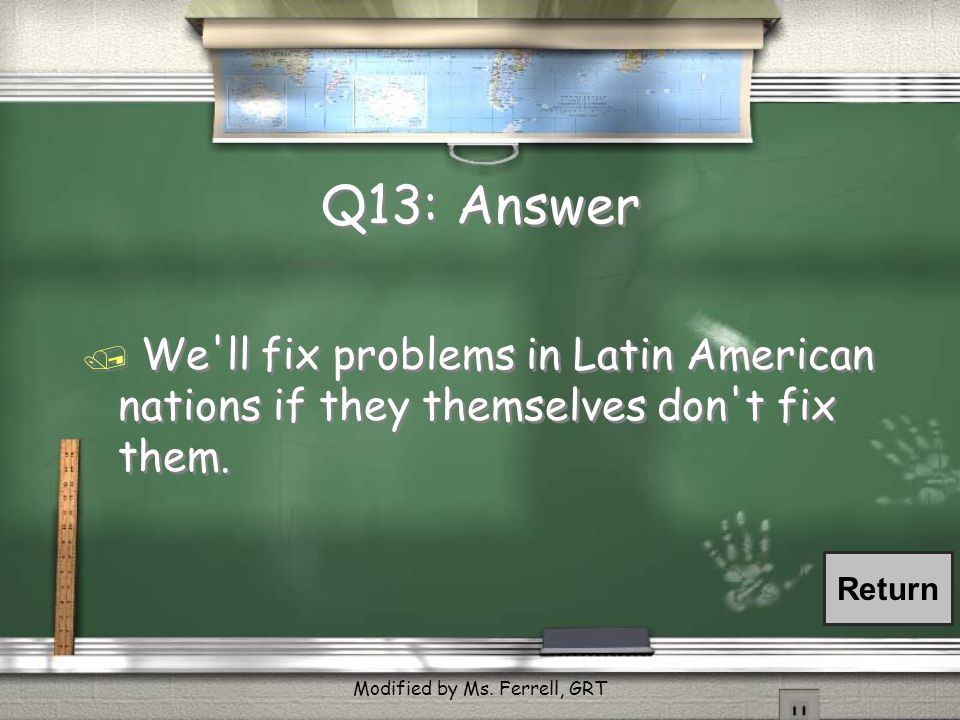 Q13: What was the Roosevelt Corollary? / European countries should mind their own business in the Western Hemisphere. / We'll fix problems in Latin Am