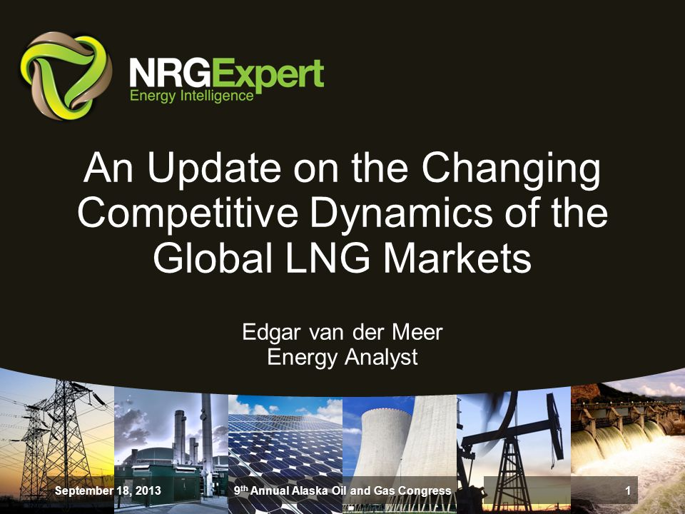 An Update on the Changing Competitive Dynamics of the Global LNG Markets Edgar van der Meer Energy Analyst September 18, 2013 1 9 th Annual Alaska Oil and Gas Congress