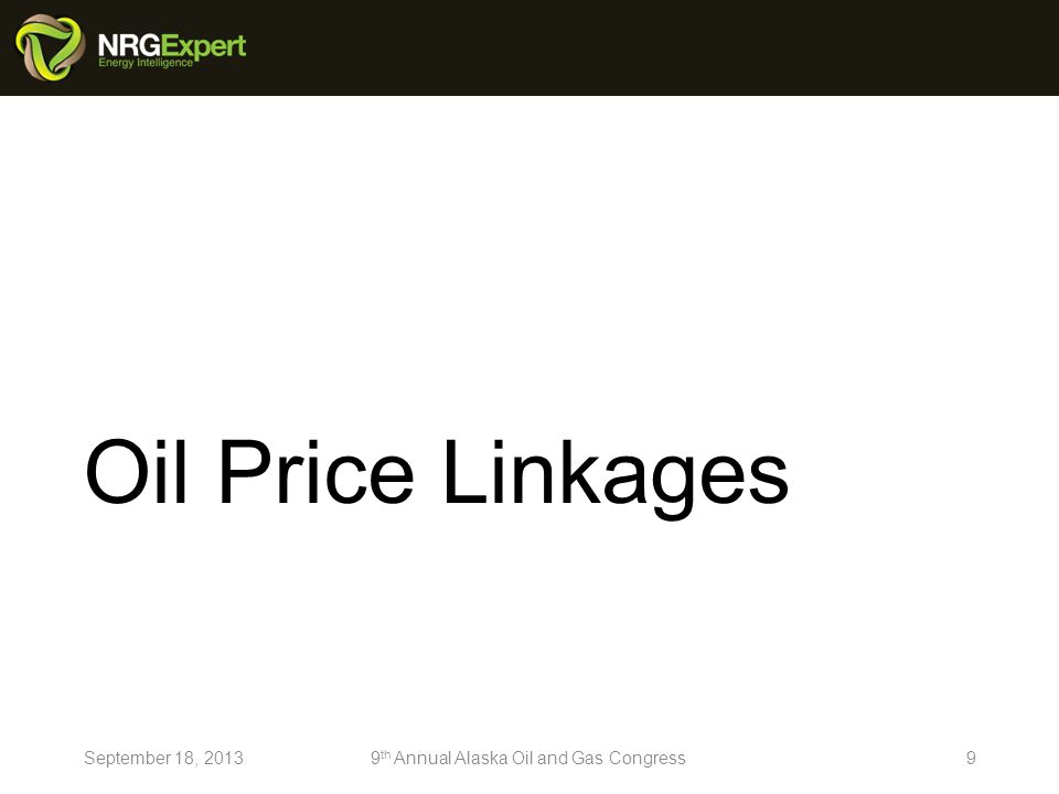 Oil Price Linkages 9September 18, 20139 th Annual Alaska Oil and Gas Congress
