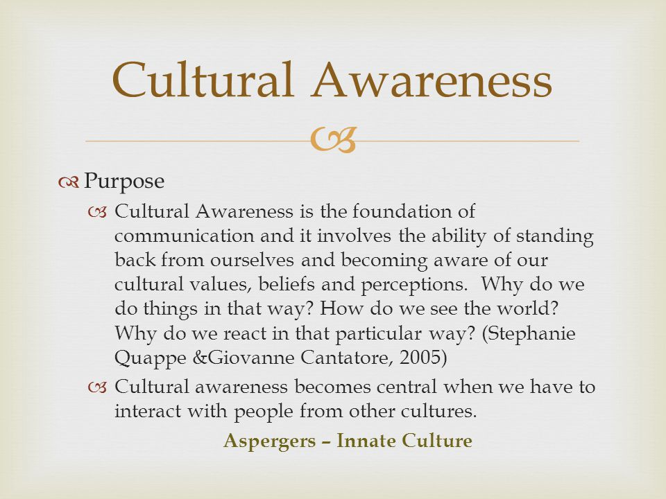 Culture: any group of people who identify or associate with one another on the basis of some common purpose, need, or similarity of background (Axelson, 1999) Multiculture: Distinct group uniqueness and concepts that facilitate attention to individual differences (Gladding, 2009) Asperger s Syndrome is unique and diverse in symptom presentations and prognosis.