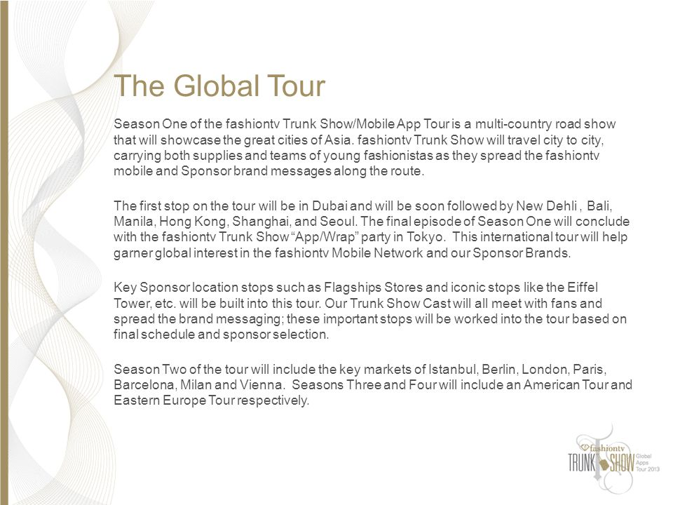 The Global Tour Season One of the fashiontv Trunk Show/Mobile App Tour is a multi-country road show that will showcase the great cities of Asia. fashi