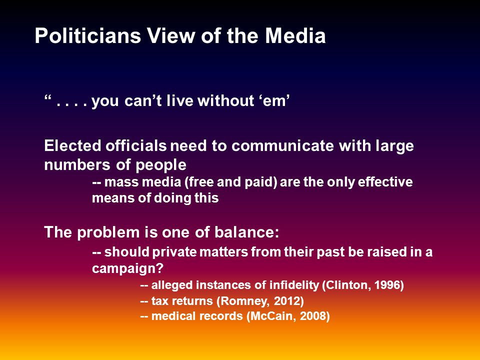 Politicians View of the Media Every campaign has a press secretary who is charged with the care and feeding of journalists covering the campaign.