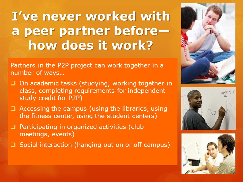Ive never worked with a peer partner before how does it work? Partners in the P2P project can work together in a number of ways… On academic tasks (st