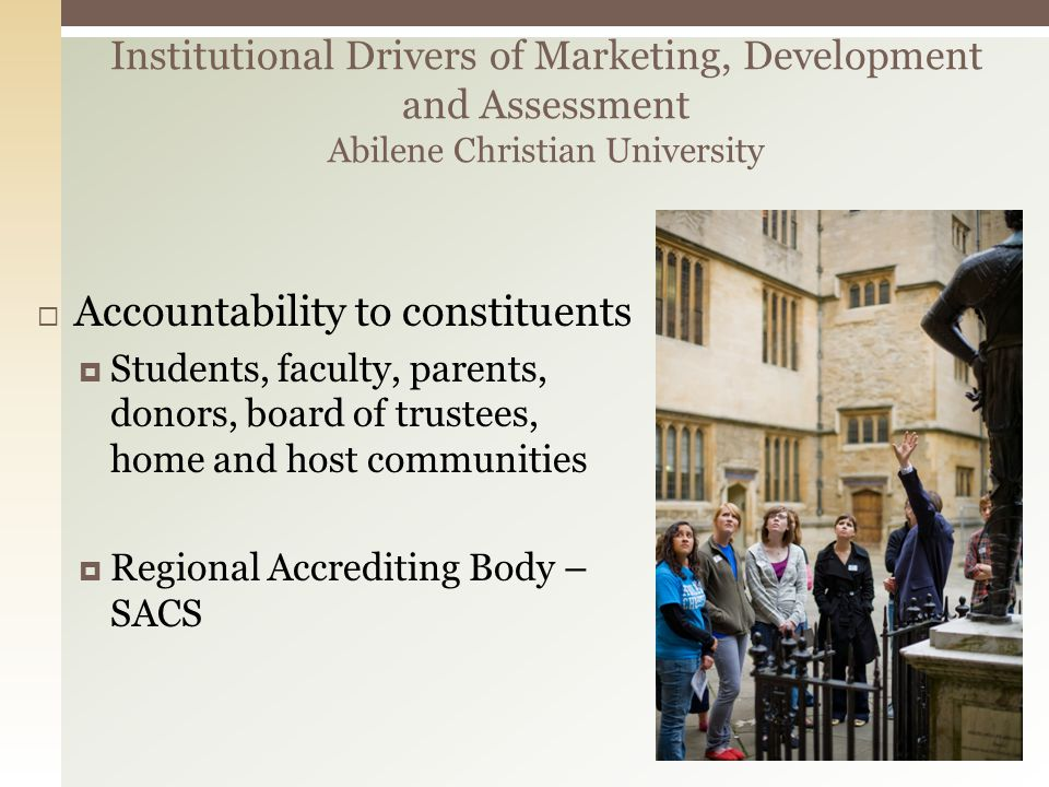 Accountability to constituents Students, faculty, parents, donors, board of trustees, home and host communities Regional Accrediting Body – SACS Institutional Drivers of Marketing, Development and Assessment Abilene Christian University
