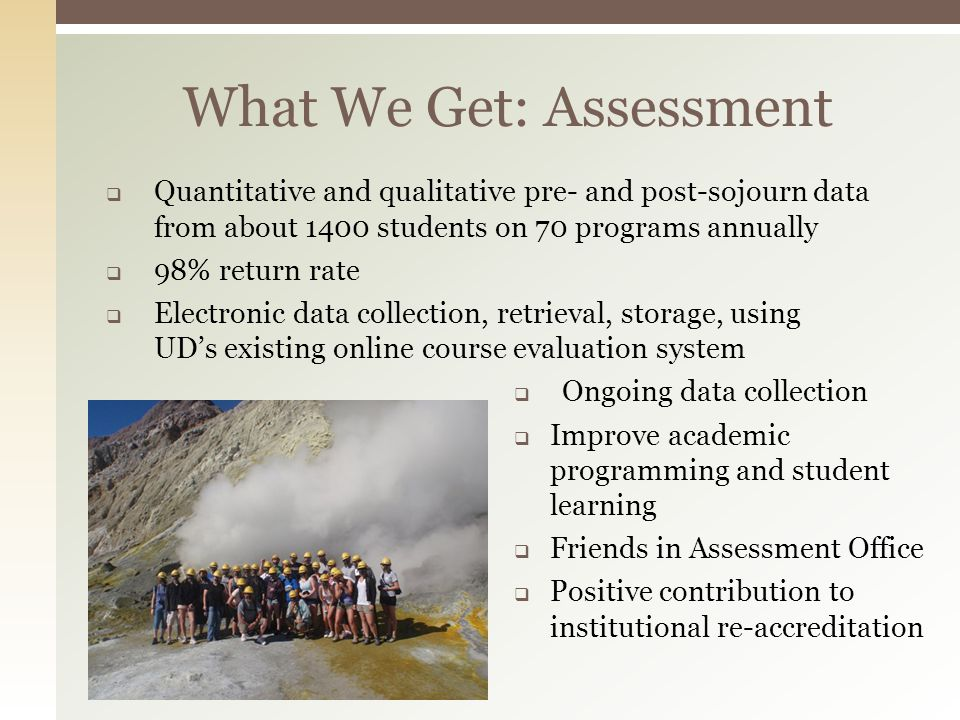 What We Get: Assessment Quantitative and qualitative pre- and post-sojourn data from about 1400 students on 70 programs annually 98% return rate Elect