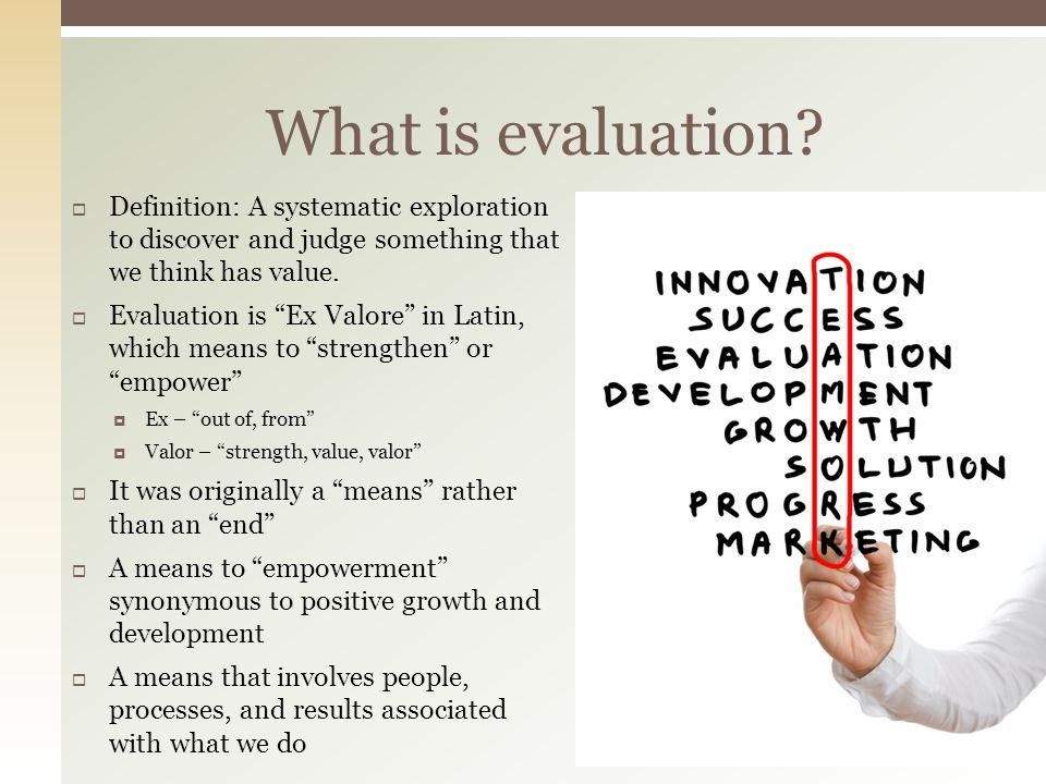 Definition: A systematic exploration to discover and judge something that we think has value. Evaluation is Ex Valore in Latin, which means to strengt