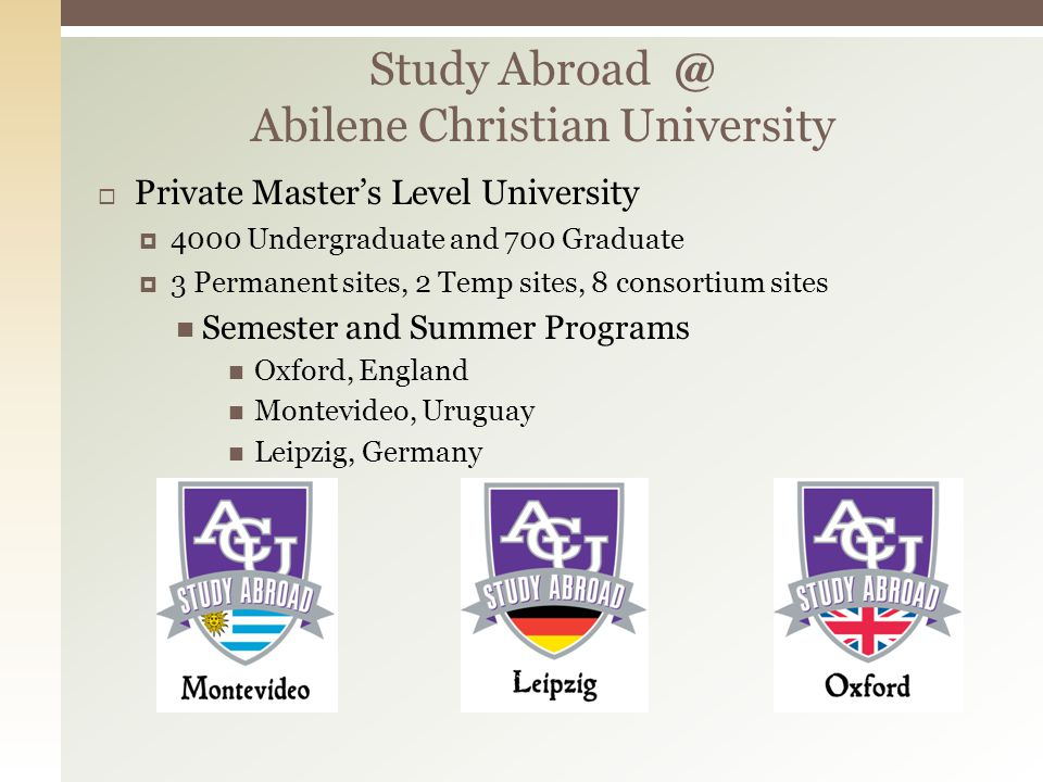 Study Abroad @ Abilene Christian University Private Masters Level University 4000 Undergraduate and 700 Graduate 3 Permanent sites, 2 Temp sites, 8 co