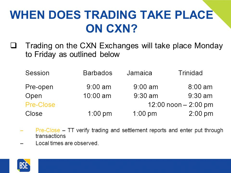 WHEN DOES TRADING TAKE PLACE ON CXN? Trading on the CXN Exchanges will take place Monday to Friday as outlined below Session Barbados Jamaica Trinidad