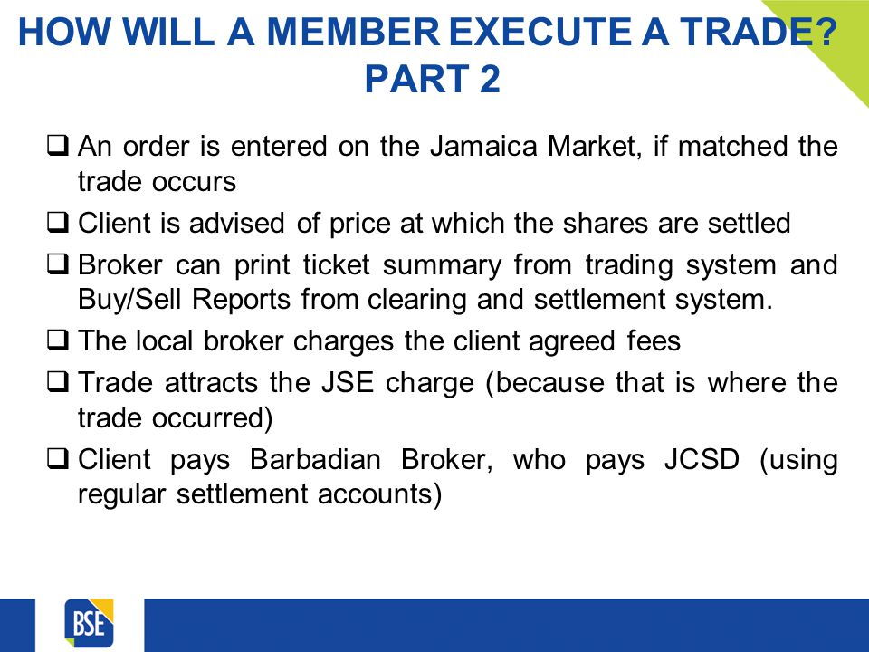HOW WILL A MEMBER EXECUTE A TRADE? PART 2 An order is entered on the Jamaica Market, if matched the trade occurs Client is advised of price at which t