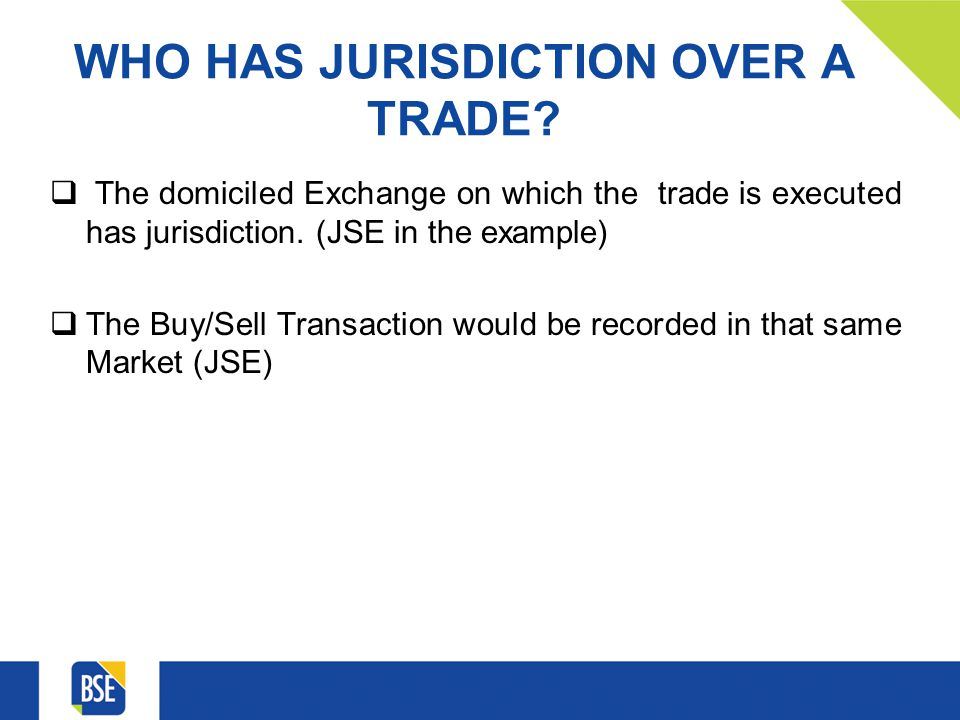 WHO HAS JURISDICTION OVER A TRADE? The domiciled Exchange on which the trade is executed has jurisdiction. (JSE in the example) The Buy/Sell Transacti