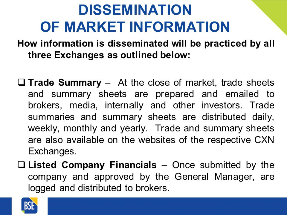 DISSEMINATION OF MARKET INFORMATION How information is disseminated will be practiced by all three Exchanges as outlined below: Trade Summary – At the close of market, trade sheets and summary sheets are prepared and emailed to brokers, media, internally and other investors.