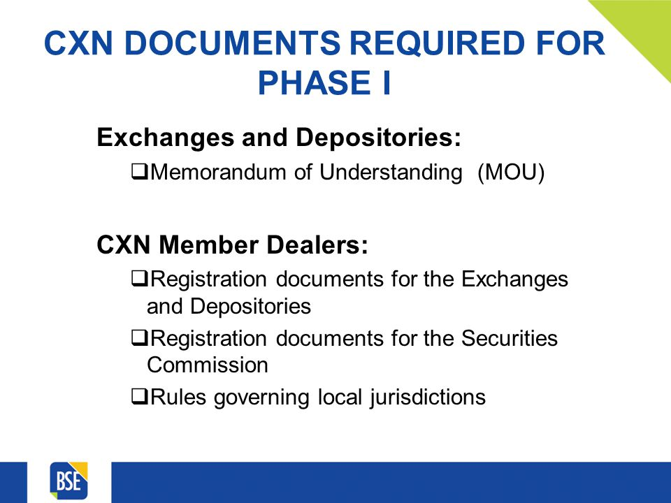 CXN DOCUMENTS REQUIRED FOR PHASE I Exchanges and Depositories: Memorandum of Understanding (MOU) CXN Member Dealers: Registration documents for the Exchanges and Depositories Registration documents for the Securities Commission Rules governing local jurisdictions