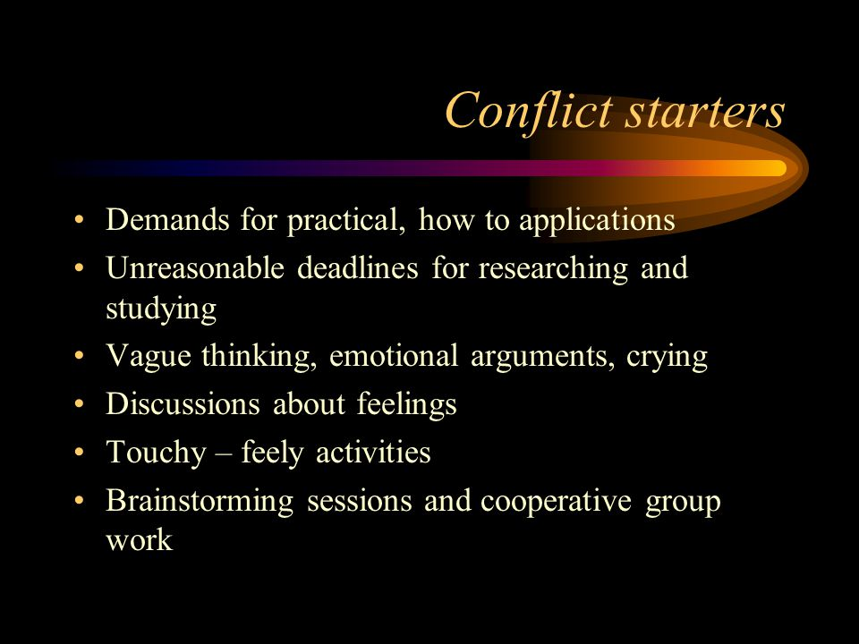 Conflict starters Demands for practical, how to applications Unreasonable deadlines for researching and studying Vague thinking, emotional arguments,