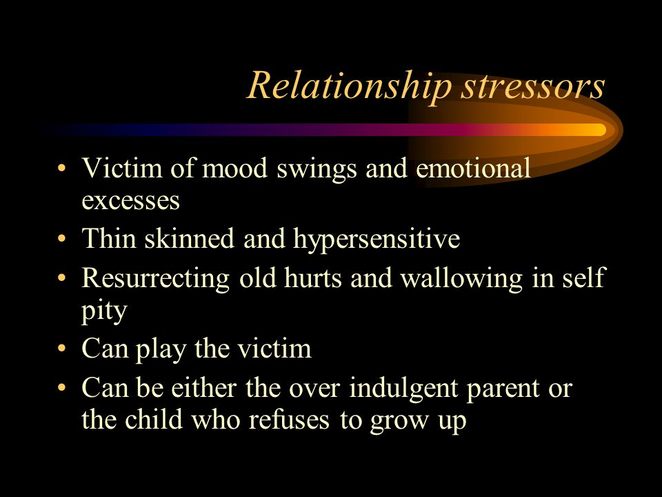 Relationship stressors Victim of mood swings and emotional excesses Thin skinned and hypersensitive Resurrecting old hurts and wallowing in self pity