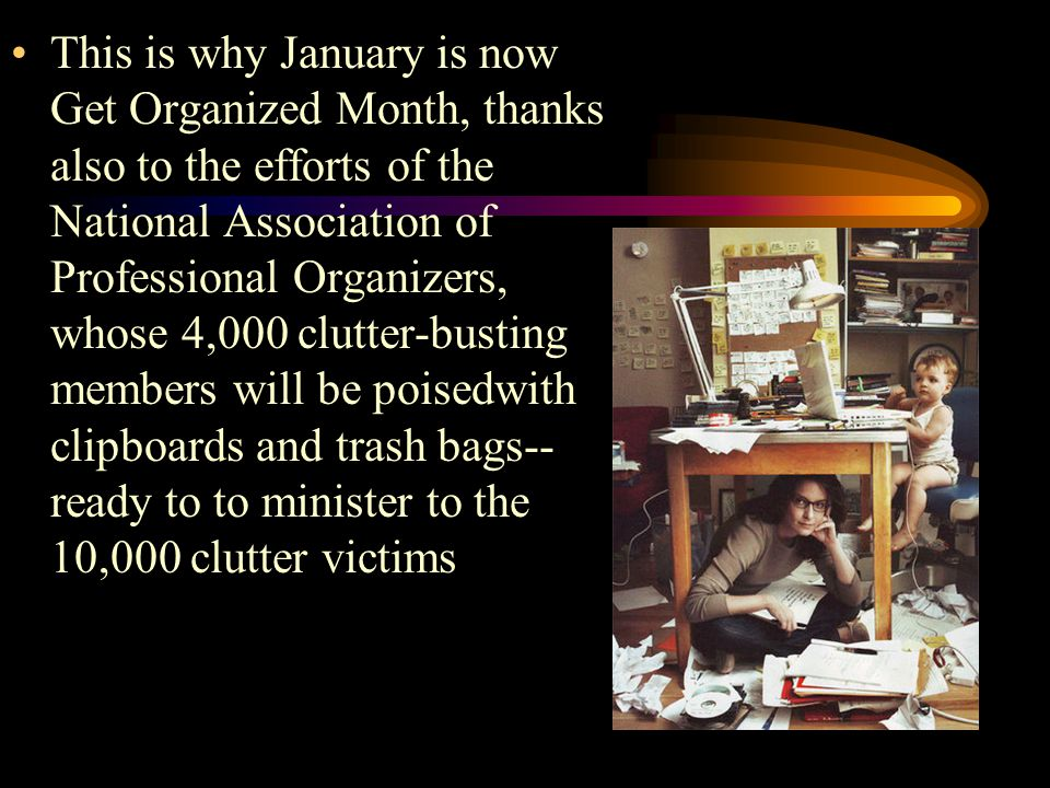 This is why January is now Get Organized Month, thanks also to the efforts of the National Association of Professional Organizers, whose 4,000 clutter