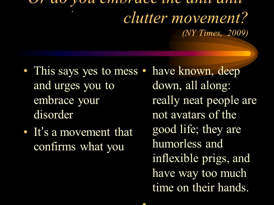 Or do you embrace the anti anti- clutter movement? (NY Times, 2009) This says yes to mess and urges you to embrace your disorder Its a movement that c