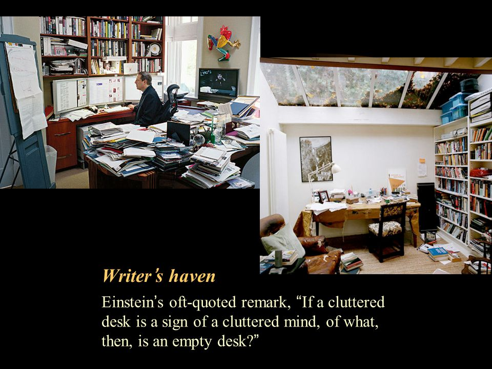 Writers haven Einsteins oft-quoted remark, If a cluttered desk is a sign of a cluttered mind, of what, then, is an empty desk?