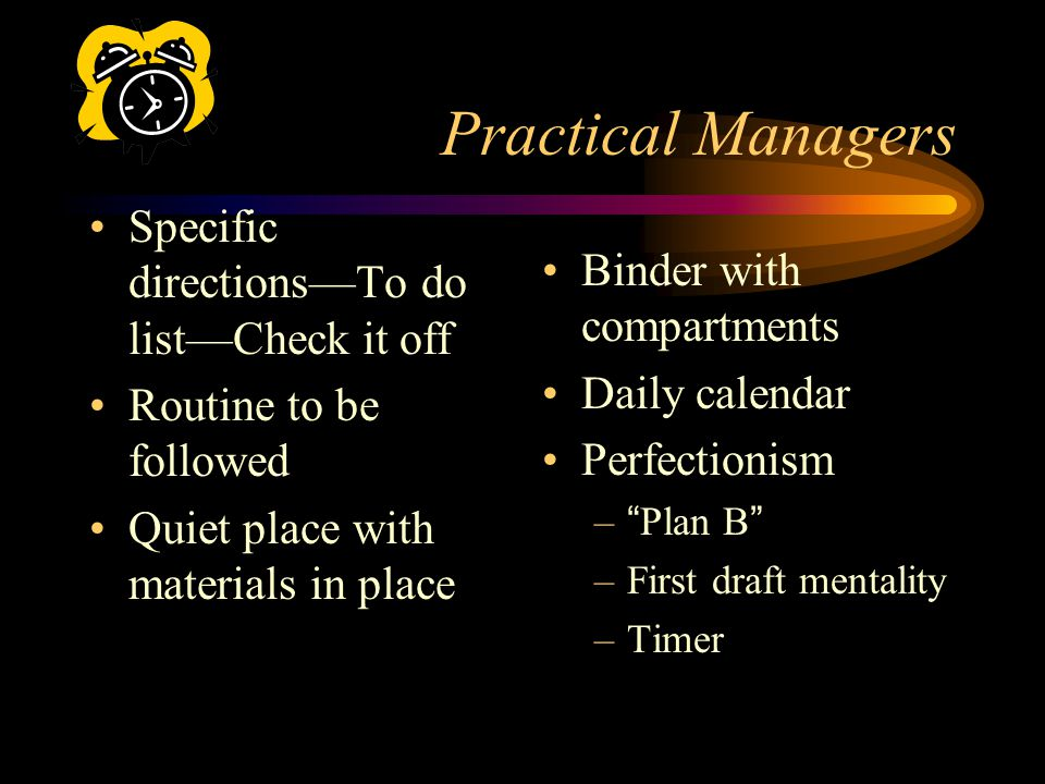 Practical Managers Specific directionsTo do listCheck it off Routine to be followed Quiet place with materials in place Binder with compartments Daily