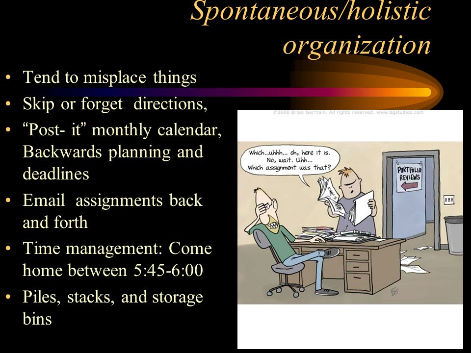 Spontaneous/holistic organization Tend to misplace things Skip or forget directions, Post- it monthly calendar, Backwards planning and deadlines Email